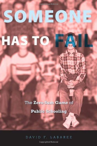 By David F. Labaree:Someone Has to Fail: The Zero-Sum Game of Public Schooling [Hardcover]