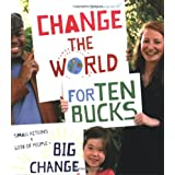 Change the World for Ten Bucks: small actions x lots of people = big change ~ We Are What We Do