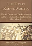 The Day it Rained Militia: Huck's Defeat and the Revolution in the South Carolina Backcountry May-July 1780 (Military)