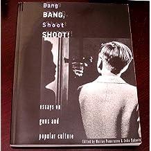 Bang Bang, Shoot Shoot!: Essays on Guns and Popular Culture