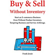 Buy & Sell Without Inventory: Start an E-commerce Business Even Without Product Inventory. Teespring Business and Service Arbitrage.