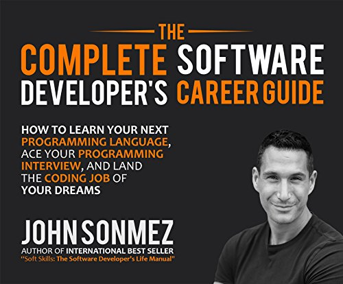 Complete Software Developer's Career Guide, The: How To Learn Your Next Programming Language, Ace Your Programming Interview, and Land The Coding...