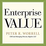Enterprise Value: How the Best Owner-Managers Build Their Fortune, Capture Their Company's Gains, and Create Their Legacy | Peter Worrell