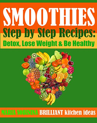 Smoothies: Step by Step Plant Based Recipes: Detox, Lose Weight & Be Healthy. (Cookbook: Uncooked Book 1) by Maria Sobinina