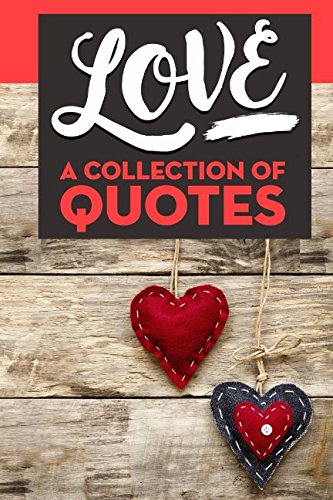 LOVE: A Collection of Quotes: Marilyn Monroe, Pablo Neruda, William Shakespeare, J.K. Rowling, Gandhi, Paulo Coelho, John Lennon, Jimi Hendrix, Bukowski, J.R.R. Tolkien, Mother Teresa, and many more!