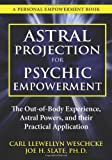 Astral Projection for Psychic Empowerment, Carl Llewellyn Weschcke and PhD, Joe H Slate, 0738730297
