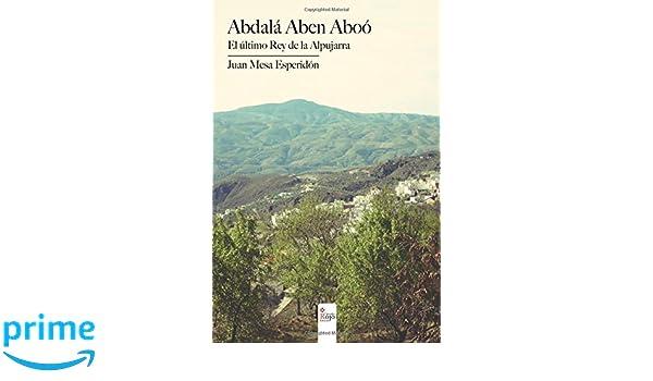 Abdal Aben Abo El Ltimo Rey De La Alpujarra Tragicomedia En Cuatro Actos Spanish Edition Juan Mesa Esperidn 9788490951354 Amazon Books