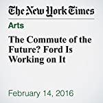 The Commute of the Future? Ford Is Working on It | David Gelles