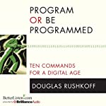 Program or Be Programmed: Ten Commands for a Digital Age | Douglas Rushkoff