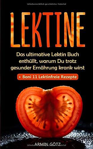 Lektine  Das Ultimative Lektin Buch Enthüllt Warum Du Trotz Gesunder Ernährung Krank Wirst + Boni 11 Lektinfreie Rezepte