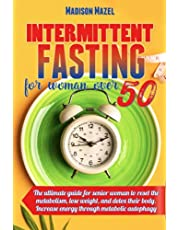 Intermittent Fasting For Women Over 50: The Ultimate Guide for Senior Women to Reset the Metabolism, Lose Weight, and Detox Their Body. Increase Energy Through Metabolic Autophagy