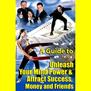 A Guide to Unleashing Your Mind Power and Attracting Success, Money, and Friends Audiobook