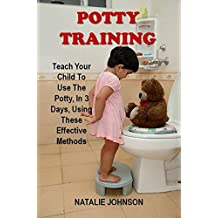 Potty Training: Teach Your Child To Use The Potty, In 3 Days, Using These Effective Methods (PottyTraining Toddlers, Potty Training Book)