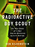 Front cover for the book The Radioactive Boy Scout: The True Story of a Boy and His Backyard Nuclear Reactor by Ken Silverstein