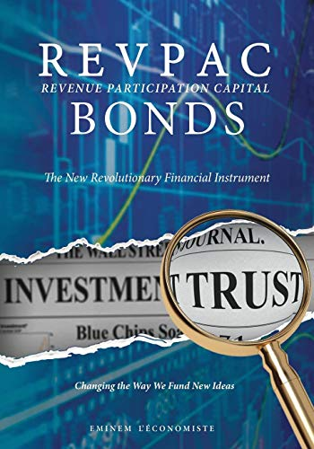 (Revpac - Revenue Participation Capital - Bonds: The New Revolutionary Financial Instrument; Changing the Way We Fund New Ideas)