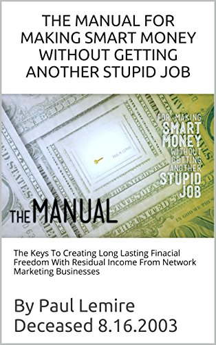 Download PDF THE MANUAL FOR MAKING SMART MONEY WITHOUT GETTING ANOTHER STUPID JOB - The Keys To Creating Long Lasting Financial Freedom With Residual Income From Network Marketing Businesses