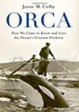Orca: How We Came to Know and Love the Ocean's Greatest Predator