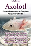 Axolotl: Axolotl care, tanks, habitat, diet, buying, life span, food, cost, breeding, regeneration, health, medical research, fun facts, and more all ... & Information: A Complete Pet Owner's Guide.