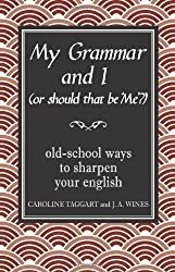 My Grammar and I (Or Should That Be 'Me'?): Old-School Ways to Sharpen Your English by Caroline Taggart, J A Wines (2008)