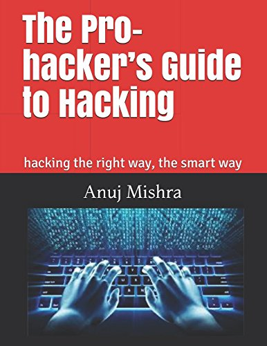 The Pro-hacker's Guide to Hacking: hacking the right way, the smart way (Hacking & Penetration Testing)