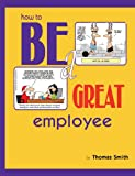 How to Be a Great Employee, Thomas Smith, 1489583009