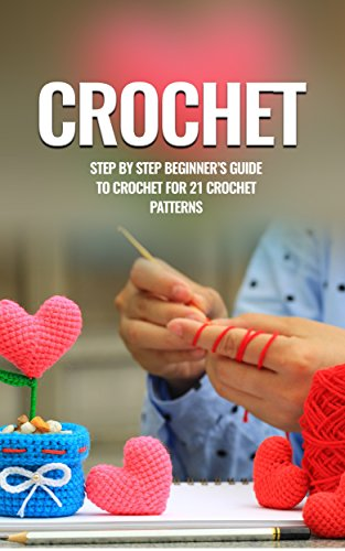 Crochet: Crochet for Beginners: Step by step beginners guide to crochet for 21 crochet patterns (Crochet, Crochet Patterns, Crochet for Beginners, Crochet ... Needlework, Knitting, Quilts & Quilting)