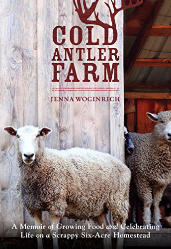 Cold Antler Farm: A Memoir of Growing Food and Celebrating Life on a Scrappy Six-Acre Homestead by [Woginrich, Jenna]