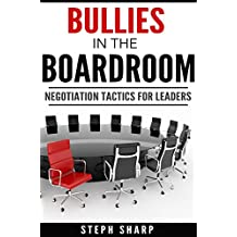 Bullies In The Boardroom: Negotiation Tactics for Leaders