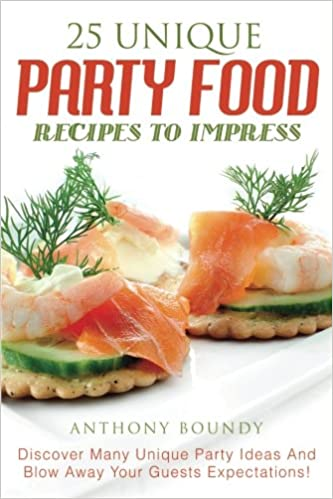 25 unique party food recipes to impress discover many unique party 25 unique party food recipes to impress discover many unique party ideas and blow away your guests expectations anthony boundy 9781547260355 forumfinder Choice Image