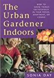 The Urban Gardener Indoors: How to Grow Things Successfully in Your House, Apartment, or Condo