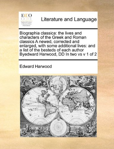 Biographia classica: the lives and characters of the Greek and Roman classics A newed, corrected and enlarged, with some