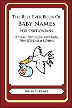 The Best Ever Book of Baby Names for Oregonians: 33, 000+ Names for Your Baby That Will Last a Lifetime