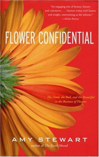 Flower Confidential: The Good, the Bad, and the Beautiful in the Business of Flowers by Amy Stewart (2007-02-09) 02 Flower