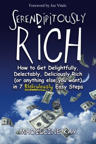 Serendipitously Rich: How to Get Delightfully, Delectably, Deliciously Rich (or Anything Else You Want) in 7 Ridiculously Easy Steps pdf