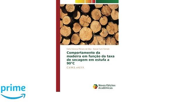 Comportamento da madeira em função da taxa de secagem em estufa a 90°C: C.V.M.S. e K.Y.Y. (Portuguese Edition): Carla Vanessa Moraes da Silva, ...