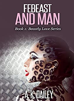 Febeast and Man: The Beastly Love Series (Book 1) by [Dailey, A. K.]