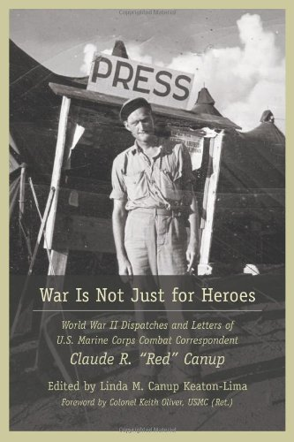 (War Is Not Just for Heroes: World War II Dispatches and Letters of U.S. Marine Corps Combat Correspondent Claude R.