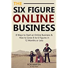 The Six Figure Online Business (Updated for 2016): 8 Ways to Start an Online Business & How to Grow It to 6 Figures in 12 Months or Less