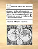 An Essay on the Principles and Manners of the Medical Profession with Some Occasional Remarks on the Use and Abuse of Medicine by J Whitaker Newman, Jeremiah Whitaker Newman, 1170568815