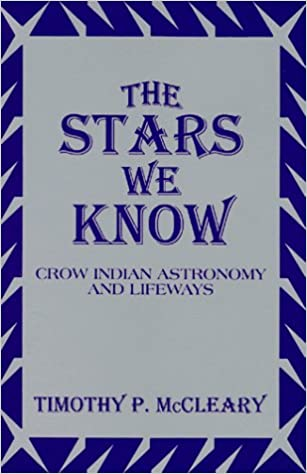 The Stars We Know: Crow Indian Astronomy and Lifeways: Timothy P