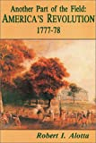 Another Part of the Field : America's Revolution, 1777-1778, Alotta, Robert I. and Cawood, Hobart G., 0942597192