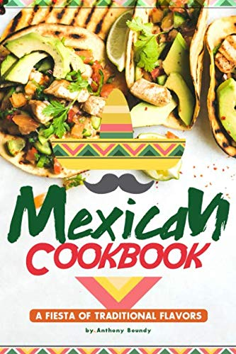 Mexican Cookbook: A Fiesta of Traditional Flavors by Anthony Boundy