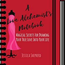 A Love Alchemist's Notebook: Magical Secrets for Drawing Your True Love into Your Life Audiobook by Jessica Shepherd Narrated by Jessica Shepherd
