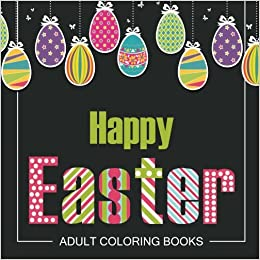 Amazon Easter Adult Coloring Books Holiday Pages Featuring Eggs Bunnies Flowers And Stress Relieving Happy