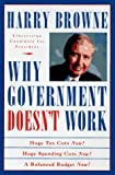 Why Government Doesn't Work : How Reducing Government Will Bring Us Safer Cities, Better Schools, Lower Taxes, More Freedom, and Prosperity for All, Browne, Harry, 0312136234