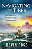 Navigating the Tiber: How to Help Your Friends and Family Journey Toward the Catholic Faith