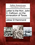 Letter to the Hon. John C. Calhoun, on the Annexation of Texas, Jabez D. Hammond, 1275760511