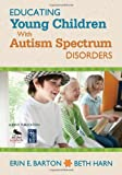 Educating Young Children with Autism Spectrum Disorders, Harn, Beth and Barton, Erin E., 1412987288