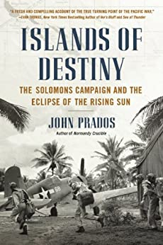 Islands of Destiny: The Solomons Campaign and the Eclipse of the Rising Sun by [Prados, John]