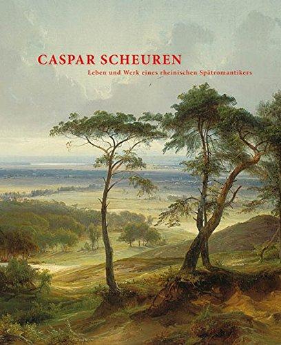 Caspar Scheuren: Leben und Werk eines rheinischen Spätromantikers